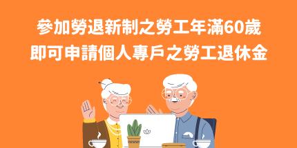 參加勞退新制之勞工年滿60歲,即可申請個人專戶之勞工退休金